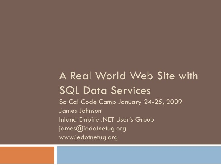 A Real World Web Site with SQL Data Services So Cal Code Camp January 24-25, 2009 James Johnson Inland Empire .NET User's ...