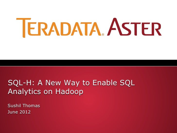 SQL-H: A New Way to Enable SQLAnalytics on HadoopSushil ThomasJune 2012