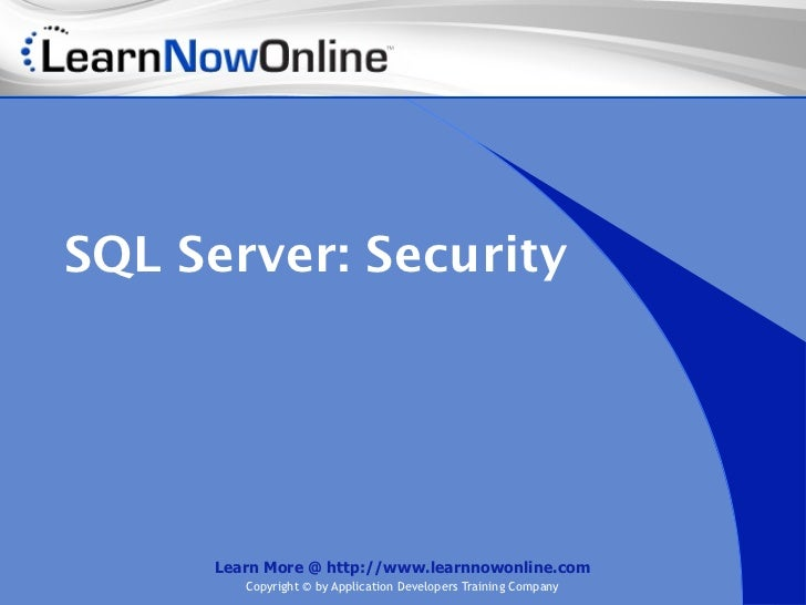 SQL Server: Security     Learn More @ http://www.learnnowonline.com        Copyright © by Application Developers Training ...