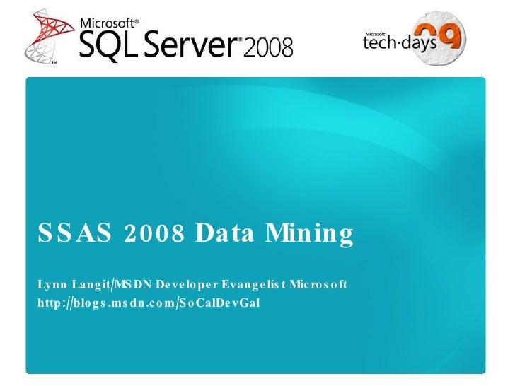 SSAS 2008 Data Mining Lynn Langit/MSDN Developer Evangelist Microsoft http://blogs.msdn.com/SoCalDevGal