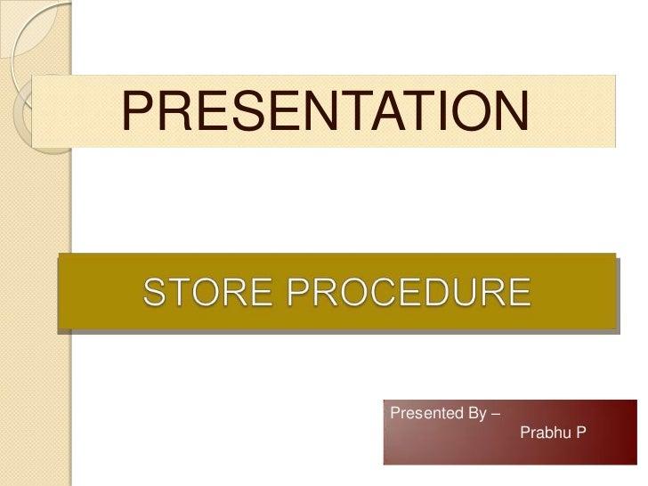 PRESENTATION <br />STORE PROCEDURE<br />Presented By – <br />Prabhu P<br />