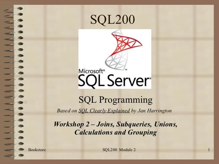 SQL200 SQL Programming Workshop 2 – Joins, Subqueries, Unions, Calculations and Grouping Bookstore SQL200  Module 2 Based ...