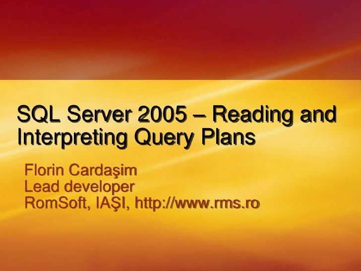 SQL Server 2005 – Reading and Interpreting Query Plans<br />Florin Cardaşim<br />Lead developer<br />RomSoft, IAŞI,http://...