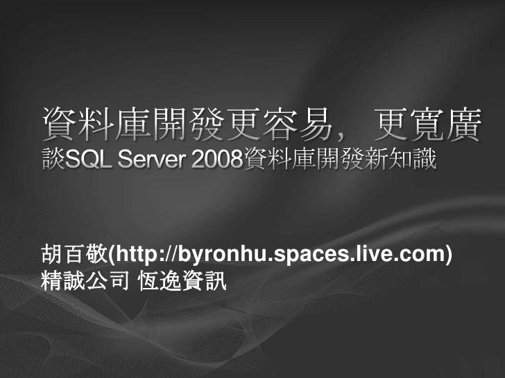 資料庫開發更容易,更寬廣 談SQL Server 2008資料庫開發新知識<br />胡百敬(http://byronhu.spaces.live.com)<br />精誠公司 恆逸資訊<br />