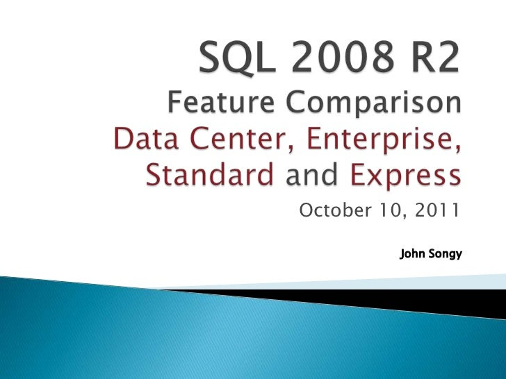 SQL 2008 R2 Feature Comparison Data Center, Enterprise, Standard and Express<br />October 10, 2011<br />John Songy<br />