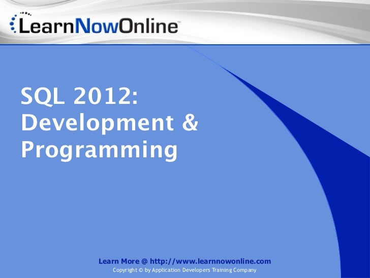 SQL 2012:Development &Programming     Learn More @ http://www.learnnowonline.com        Copyright © by Application Develop...
