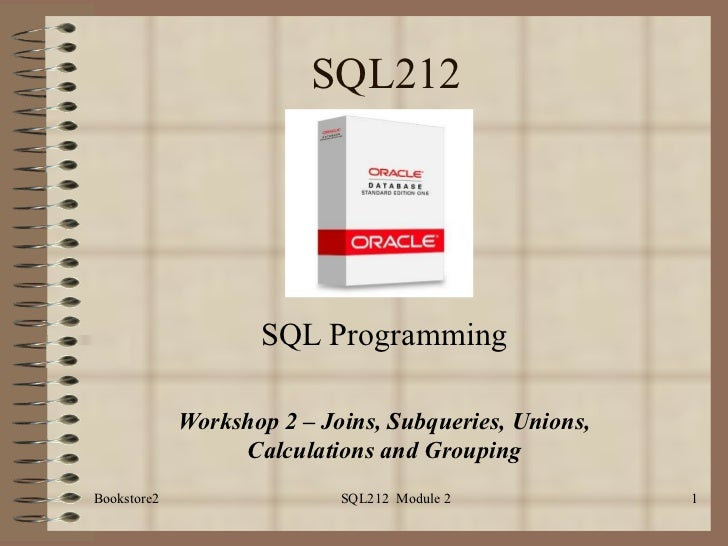 SQL212 SQL Programming Workshop 2 – Joins, Subqueries, Unions, Calculations and Grouping Bookstore2 SQL212  Module 2