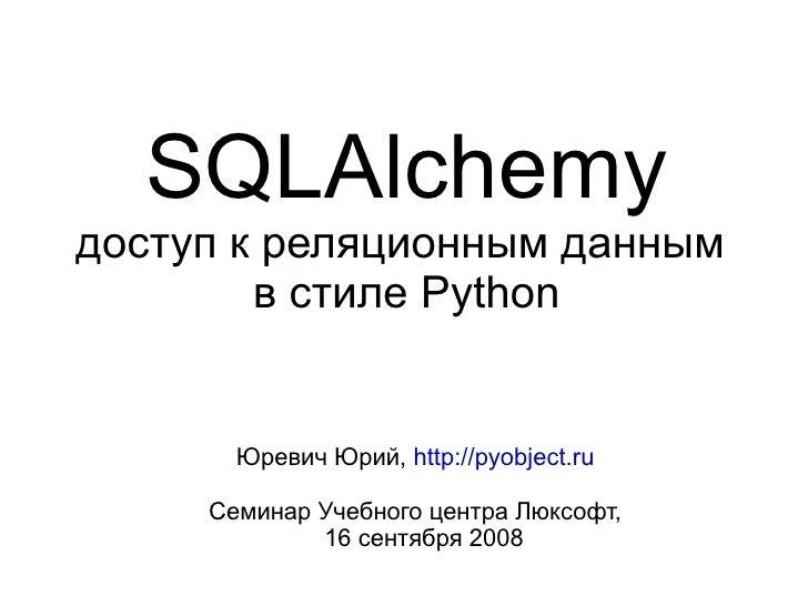 SQLAlchemy доступ к реляционным данным         в стиле Python          Юревич Юрий, http://pyobject.ru       Семинар Учебн...