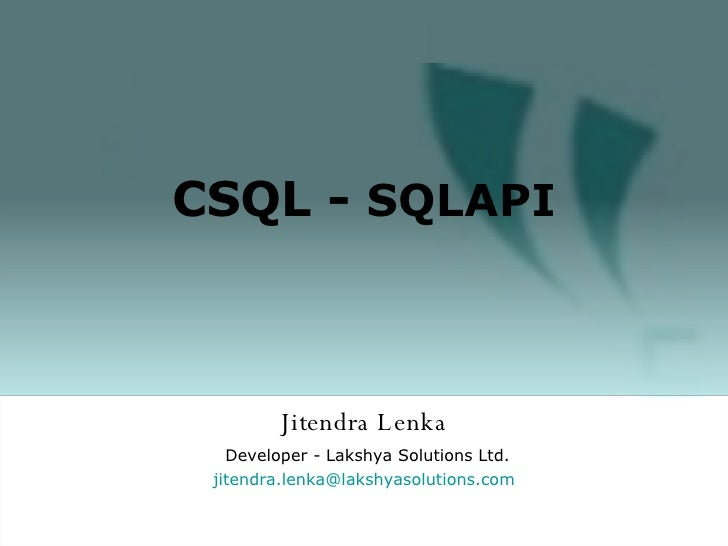 Jitendra Lenka Developer - Lakshya Solutions Ltd. [email_address] olutions.com CSQL -  SQLAPI