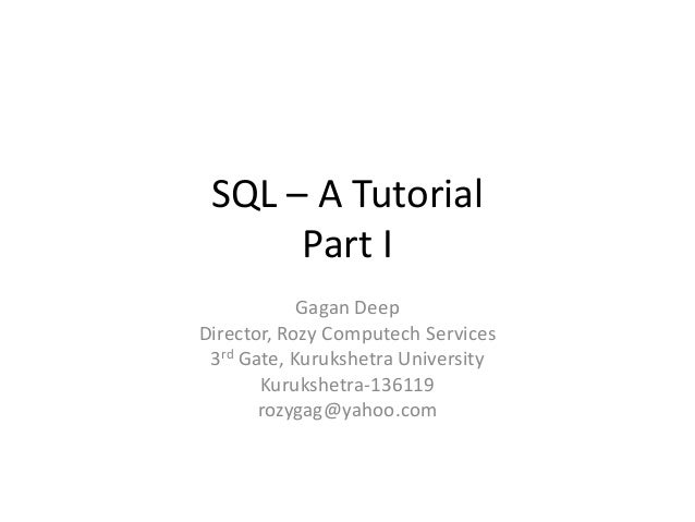 SQL – A Tutorial Part I Gagan Deep Director, Rozy Computech Services 3rd Gate, Kurukshetra University Kurukshetra-136119 r...