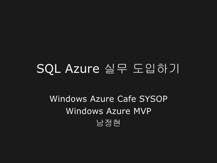 SQL Azure 실무 도입하기 Windows Azure Cafe SYSOP    Windows Azure MVP          남정현