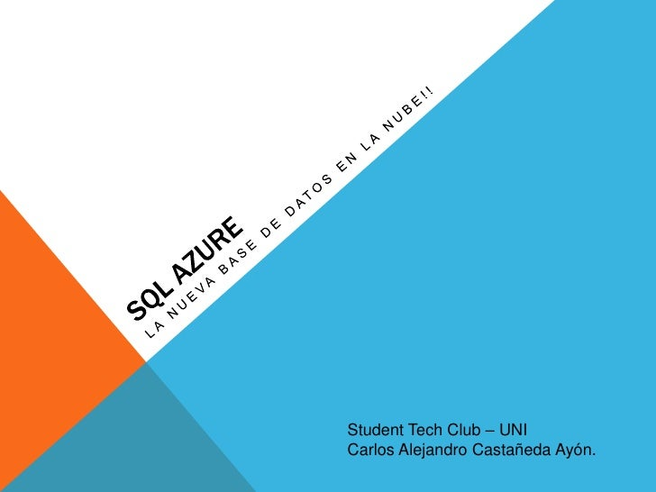SQL Azure<br />LA nueva base de datos en la nube!!<br />Student Tech Club – UNI<br />Carlos Alejandro Castañeda Ayón. <br />