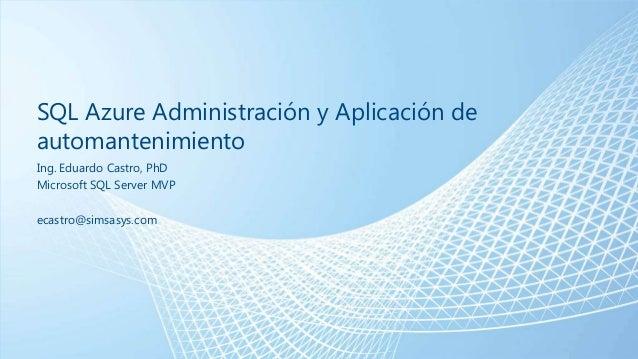 SQL Azure Administración y Aplicación de automantenimiento Ing. Eduardo Castro, PhD Microsoft SQL Server MVP ecastro@simsa...