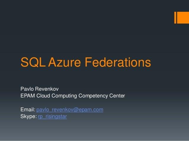 SQL Azure Federations Pavlo Revenkov EPAM Cloud Computing Competency Center Email: pavlo_revenkov@epam.com Skype: rp_risin...