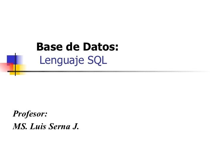Base de Datos:    Lenguaje SQL Profesor: MS. Luis Serna J.