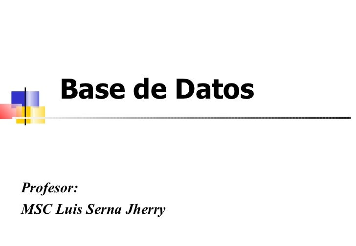 Base de Datos  Profesor: MSC Luis Serna Jherry