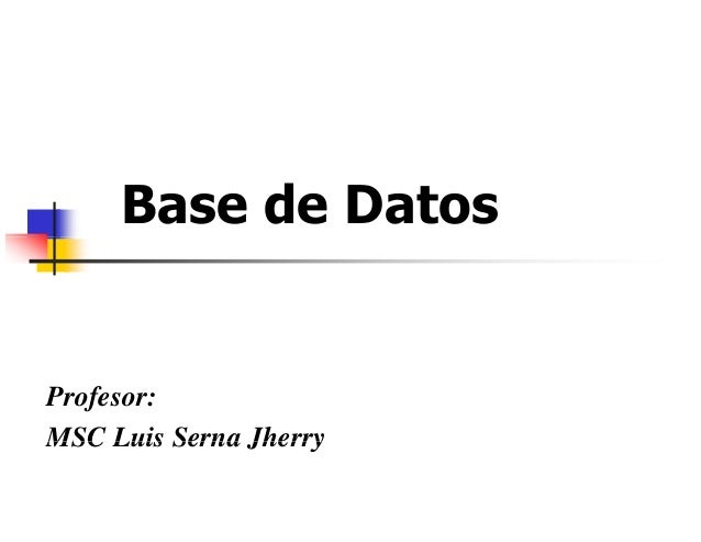 Base de Datos Profesor: MSC Luis Serna JherryMSC Luis Serna Jherry