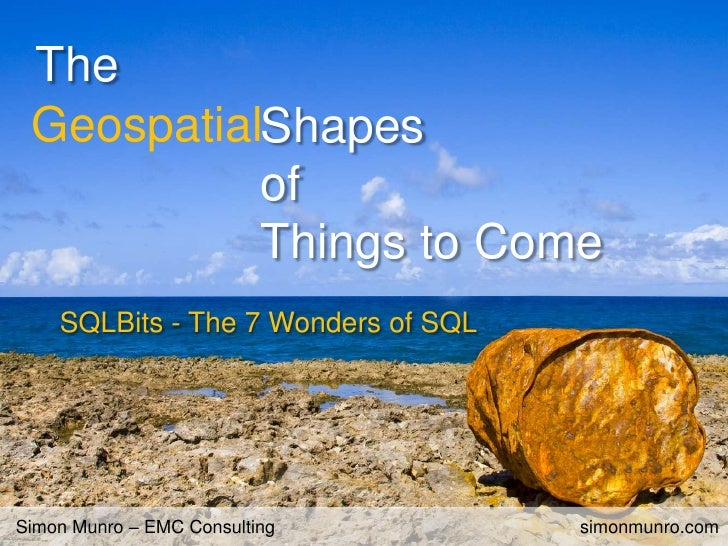 The<br />Geospatial<br />Shapes <br />of <br />Things to Come<br />SQLBits - The 7 Wonders of SQL<br />Simon Munro – EMC C...