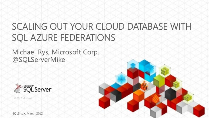 SCALING OUT YOUR CLOUD DATABASE WITHSQL AZURE FEDERATIONSMichael Rys, Microsoft Corp.@SQLServerMike © 2012 MicrosoftSQLBit...