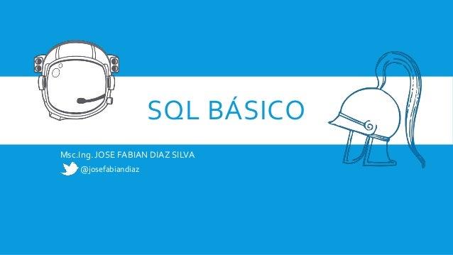 SQL BÁSICO Msc.Ing. JOSE FABIAN DIAZ SILVA @josefabiandiaz