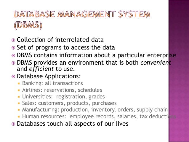  Collection of interrelated data  Set of programs to access the data  DBMS contains information about a particular ente...