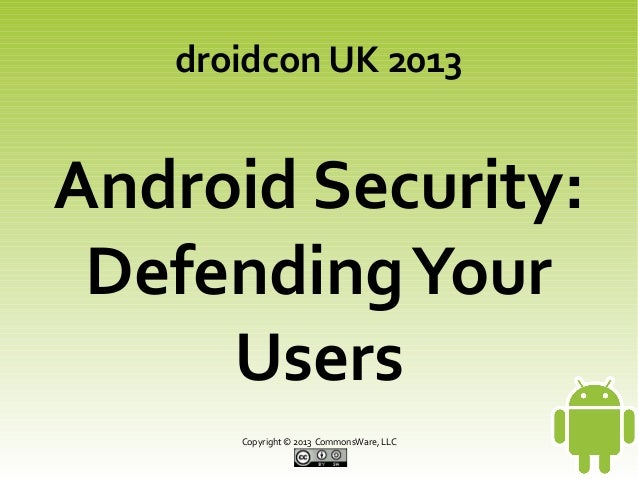 droidcon UK 2013  Android Security: Defending Your Users Copyright © 2013 CommonsWare, LLC