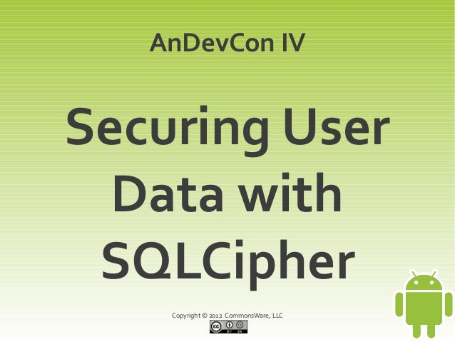 AnDevCon IVSecuring User  Data with SQLCipher    Copyright © 2012 CommonsWare, LLC