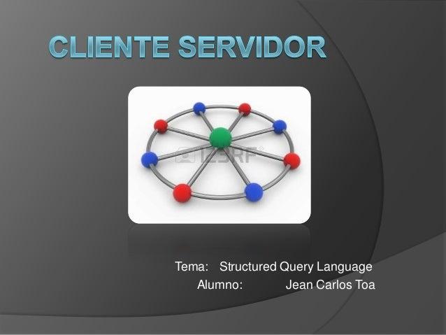 Tema: Structured Query Language Alumno: Jean Carlos Toa
