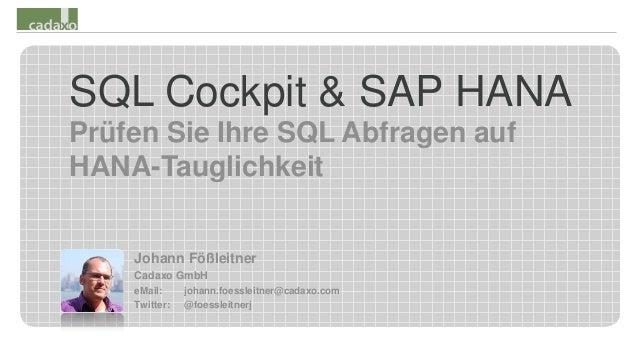 SQL Cockpit & SAP HANA Prüfen Sie Ihre SQL Abfragen auf HANA-Tauglichkeit Johann Fößleitner Cadaxo GmbH eMail: johann.foes...