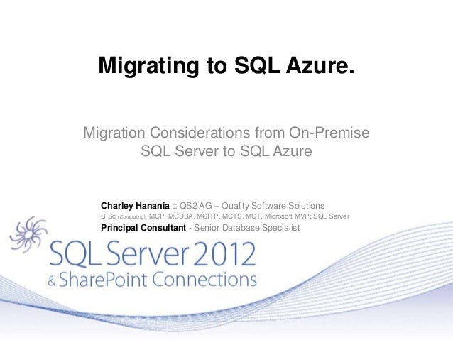 Migrating to SQL Azure.Migration Considerations from On-PremiseSQL Server to SQL AzureCharley Hanania :: QS2 AG – Quality ...