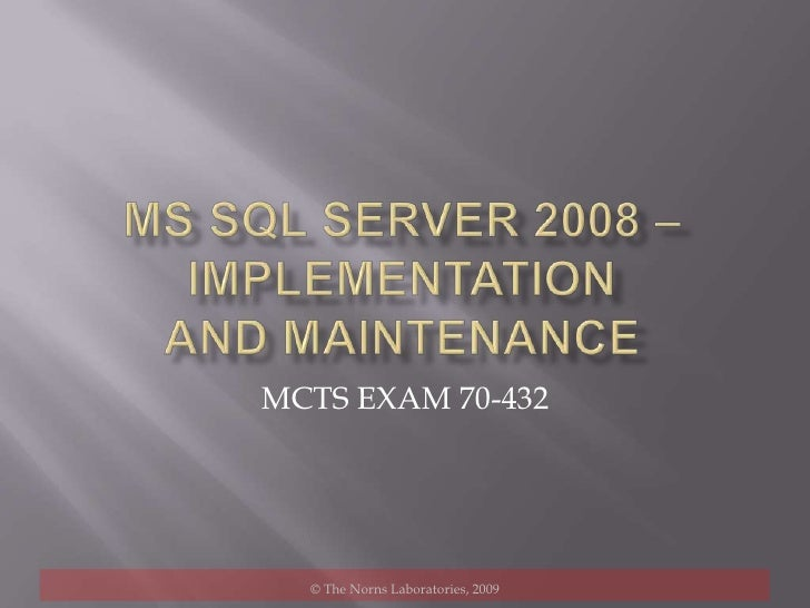 MS SQL SERVER 2008 – Implementation and maintenance<br />MCTS EXAM 70-432<br />© The Norns Laboratories, 2009<br />
