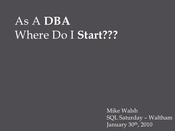 As A DBA<br />Where Do I Start???<br />Mike Walsh<br />SQL Saturday – Waltham<br />January 30th, 2010<br />