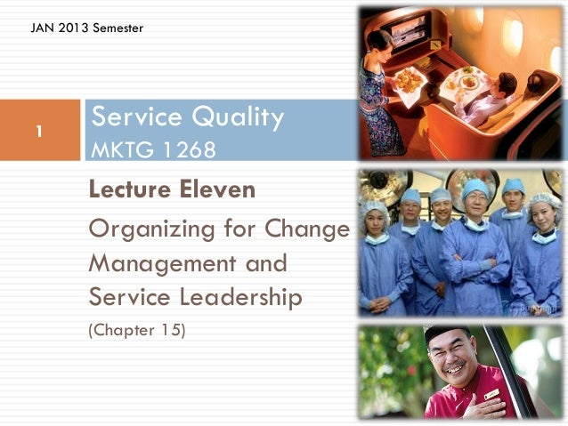JAN 2013 Semester1         Service Quality         MKTG 1268        Lecture Eleven        Organizing for Change        Man...