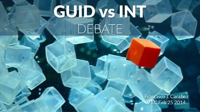 GUID vs INT DEBATE Francisco J. Carabez V1.0 Feb 25 2014