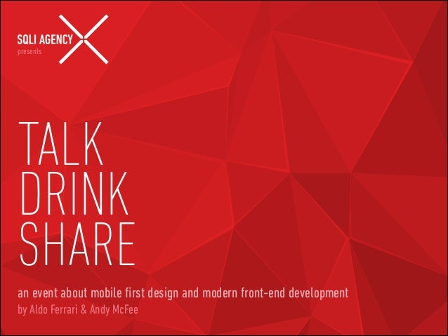presents  !  TALK DRINK SHARE an event about mobile first design and modern front-end development by Aldo Ferrari & Andy Mc...