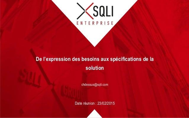 chdessus@sqli.com Date réunion : 23/02/2015 De l'expression des besoins aux spécifications de la solution