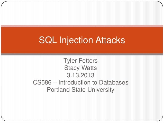 SQL Injection Attacks          Tyler Fetters          Stacy Watts            3.13.2013CS586 – Introduction to Databases   ...