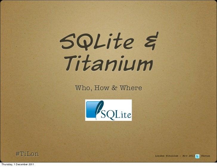 SQLite &                            Titanium                             Who, How & Where          #TiLon                 ...