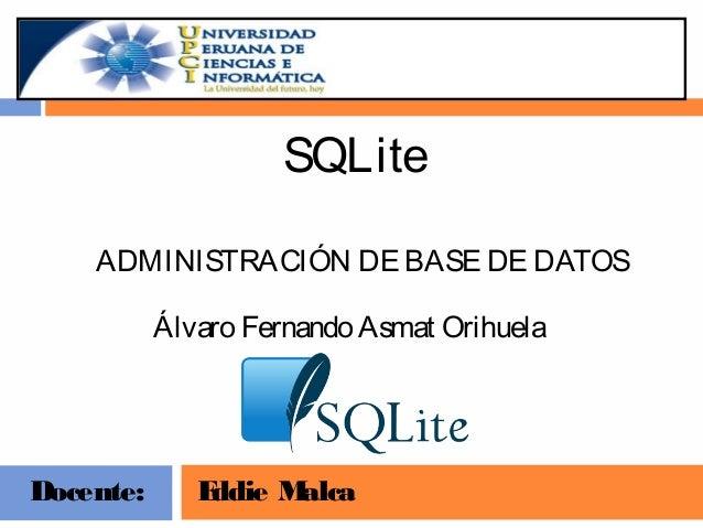 SQLite ADMINISTRACIÓN DE BASE DE DATOS Álvaro Fernando Asmat Orihuela  Docente:  E ddie M alca