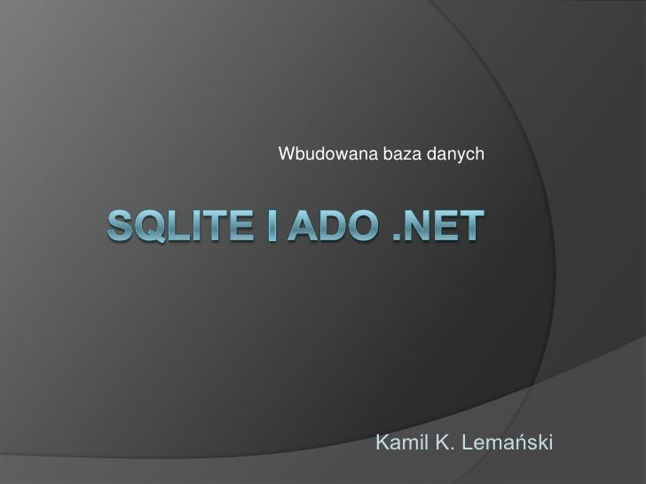 Wbudowana baza danych<br />SQLite i ado .net<br />Kamil K. Lemański<br />