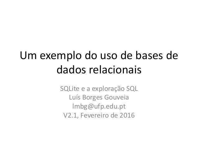 Um exemplo do uso de bases de dados relacionais SQLite e a exploração SQL Luís Borges Gouveia lmbg@ufp.edu.pt V2.1, Fevere...