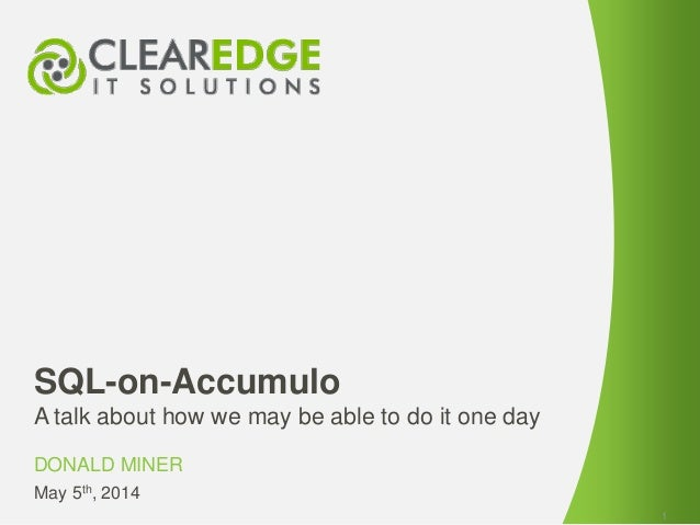 SQL-on-Accumulo A talk about how we may be able to do it one day DONALD MINER 1 May 5th, 2014