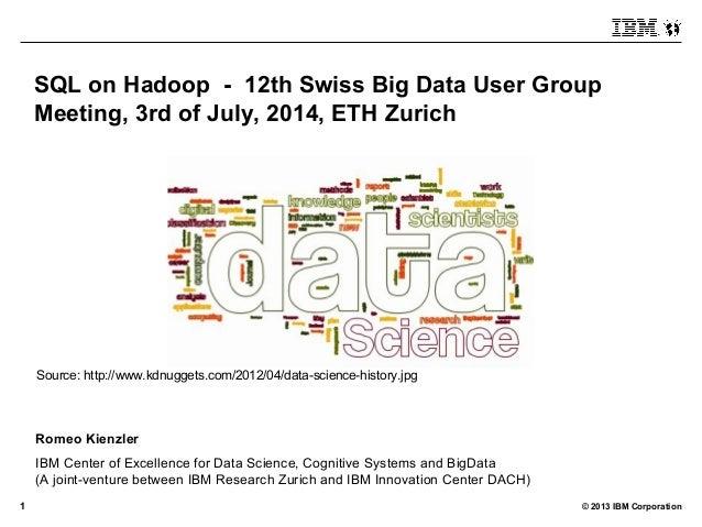 © 2013 IBM Corporation1 SQL on Hadoop - 12th Swiss Big Data User Group Meeting, 3rd of July, 2014, ETH Zurich Romeo Kienzl...