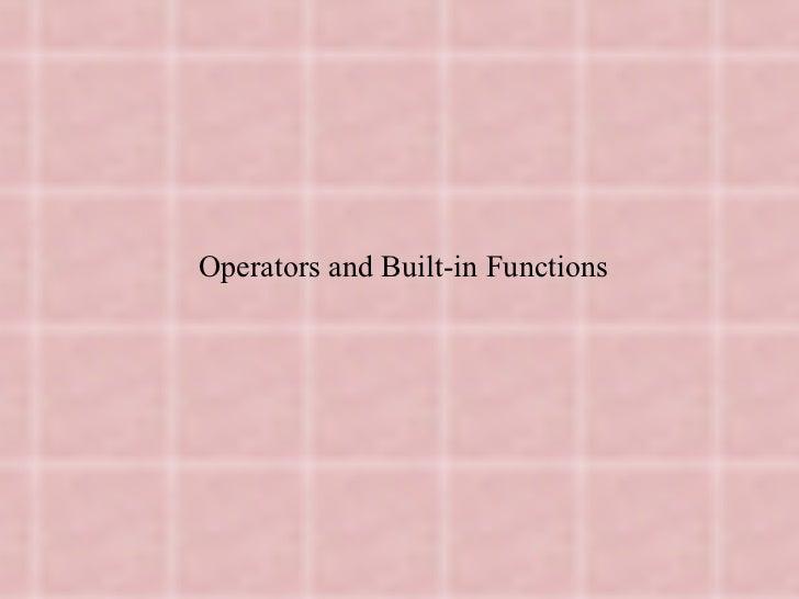 <ul><li>Operators and Built-in Functions </li></ul><ul><li> </li></ul>