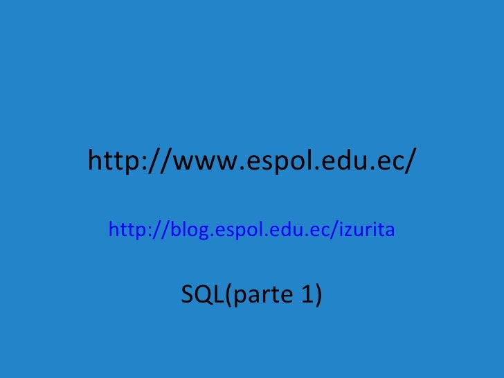 http://www.espol.edu.ec/ http://blog.espol.edu.ec/izurita SQL(parte 1)