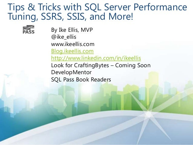 Tips & Tricks with SQL Server Performance Tuning, SSRS, SSIS, and More! By Ike Ellis, MVP @ike_ellis www.ikeellis.com Blog...