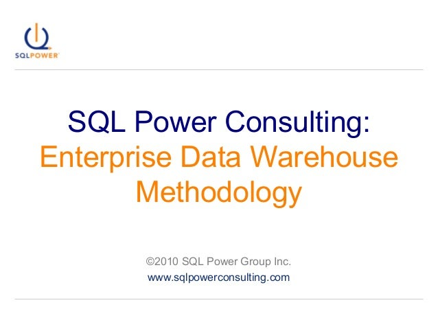 SQL Power Consulting: Enterprise Data Warehouse Methodology ©2010 SQL Power Group Inc. www.sqlpowerconsulting.com