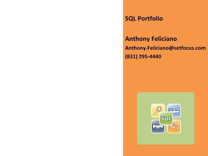 <ul><li>SQL Portfolio </li></ul><ul><li>Anthony Feliciano </li></ul><ul><li>[email_address] </li></ul><ul><li>(831) 295-44...