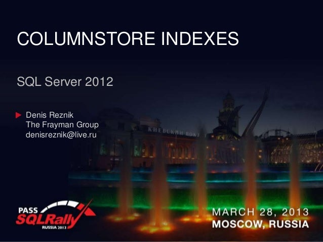 COLUMNSTORE INDEXESSQL Server 2012 Denis Reznik The Frayman Group denisreznik@live.ru