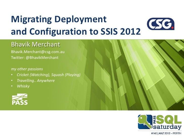 Migrating Deploymentand Configuration to SSIS 2012Bhavik MerchantBhavik.Merchant@csg.com.auTwitter: @BhavikMerchantmy othe...
